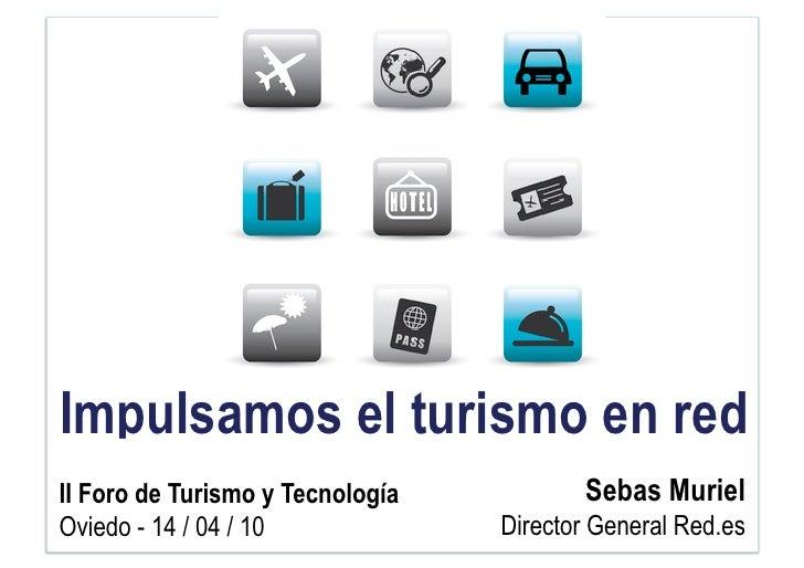 Impulsamos el turismo en red II Foro de Turismo y Tecnología          Sebas Muriel Oviedo - 14 / 04 / 10             Direc...
