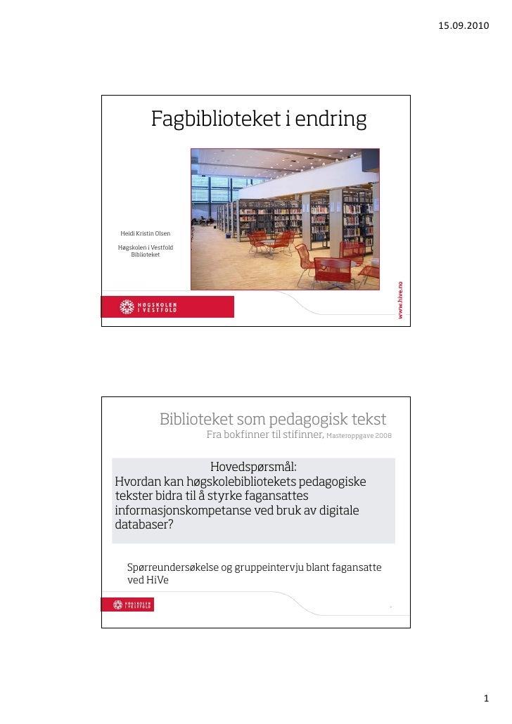 15.09.2010                 Fagbiblioteket i endring      Heidi Kristin Olsen  Høgskolen i Vestfold     Biblioteket        ...