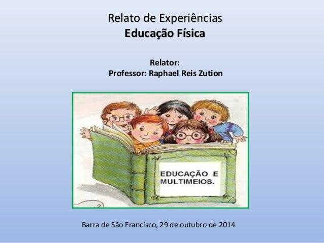Relator: Professor: Raphael Reis Zution Relato de ExperiênciasRelato de Experiências Educação FísicaEducação Física Barra ...