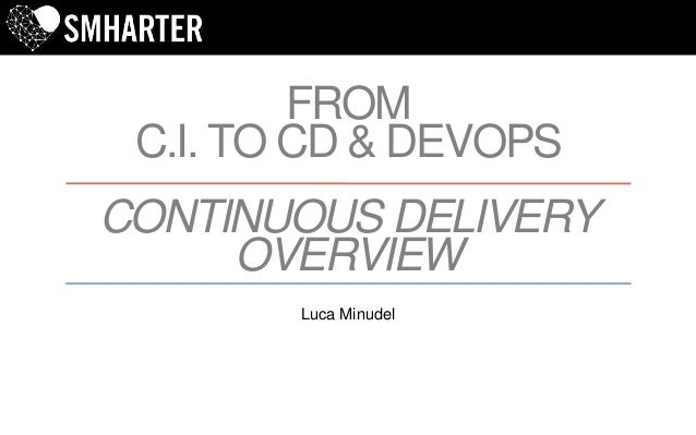 FROM C.I. TO CD & DEVOPS CONTINUOUS DELIVERY OVERVIEW Luca Minudel