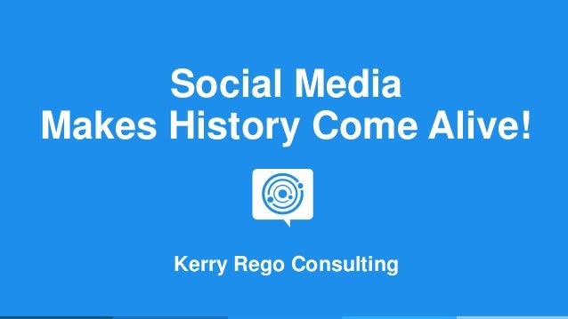 Social Media Makes History Come Alive! Kerry Rego Consulting