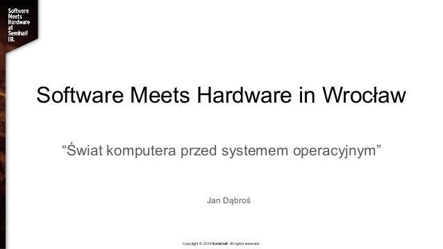 """Software Meets Hardware in Wrocław """"Świat komputera przed systemem operacyjnym"""" Jan Dąbroś Copyright © 2019 Semihalf. All ..."""
