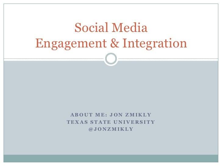 About me: JON ZMIKLY<br />TEXAS STATE UNIVERSITY<br />@JONZMIKLY <br />Social MediaEngagement & Integration<br />