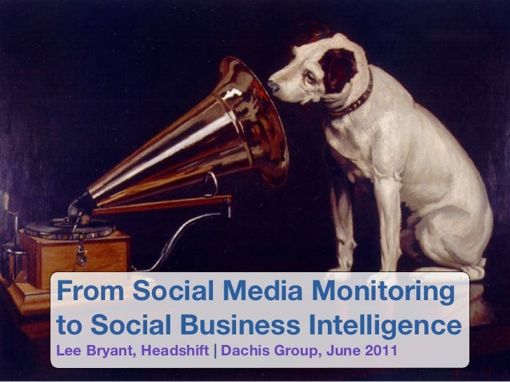 From Social Media Monitoringto Social Business IntelligenceLee Bryant, Headshift | Dachis Group, June 2011