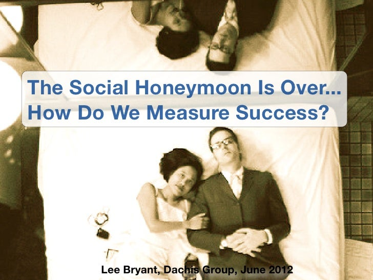 The Social Honeymoon Is Over...How Do We Measure Success?       Lee Bryant, Dachis Group, June 2012