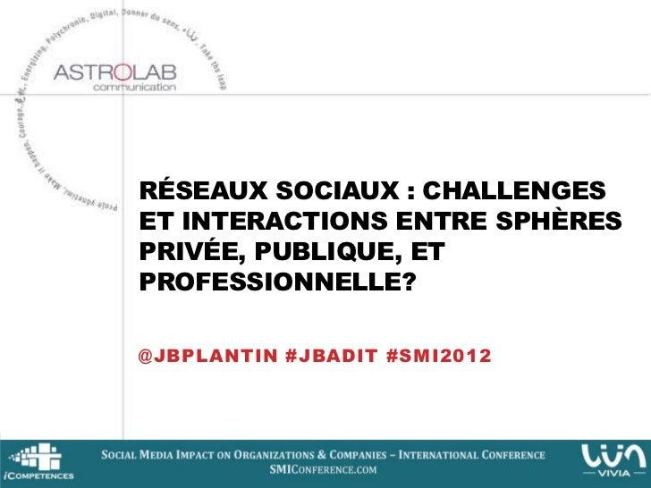 RÉSEAUX SOCIAUX : CHALLENGESET INTERACTIONS ENTRE SPHÈRESPRIVÉE, PUBLIQUE, ETPROFESSIONNELLE?@JBPLANTIN #JBADIT #SMI2012