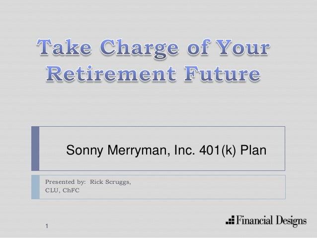 Presented by: Rick Scruggs, CLU, ChFC Sonny Merryman, Inc. 401(k) Plan 1
