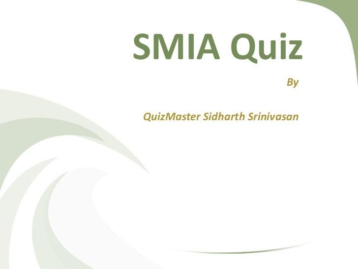 SMIA Quiz                           ByQuizMaster Sidharth Srinivasan