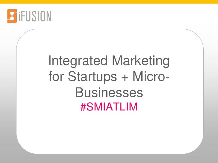 Integrated Marketingfor Startups + Micro-Businesses #SMIATLIM<br />Integrated Marketing for Start-Ups and Micro-Businesses...