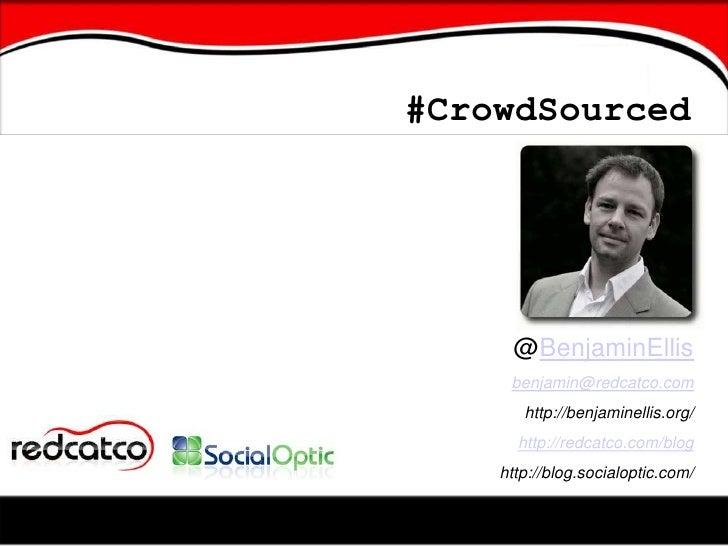 #CrowdSourced<br />@BenjaminEllis<br />benjamin@redcatco.com<br />http://benjaminellis.org/<br />http://redcatco.com/blog<...