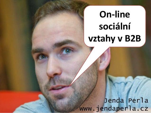 On-line     sociální  vztahy v B2B      Jenda Perlawww.jendaperla.cz