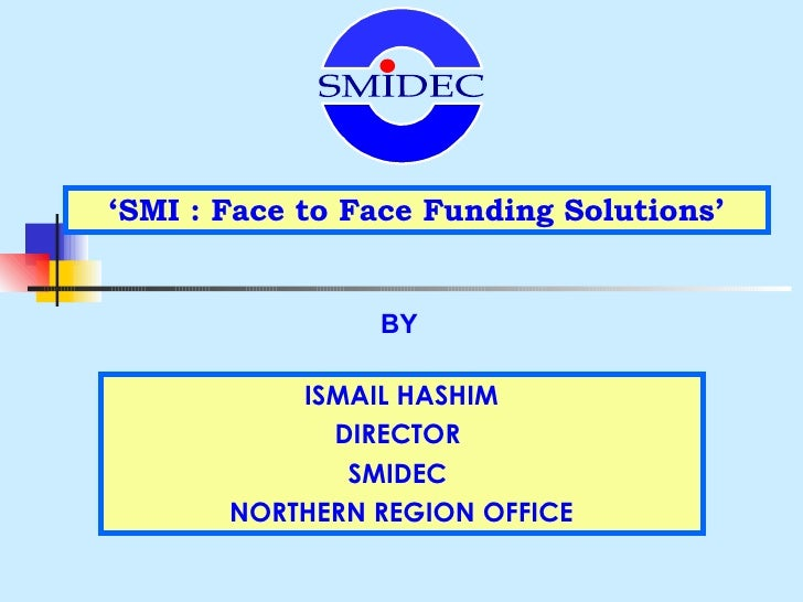 ' SMI : Face to Face Funding Solutions' BY ISMAIL HASHIM DIRECTOR  SMIDEC  NORTHERN REGION OFFICE SMIDEC