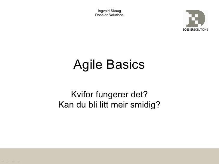 Ingvald Skaug          Dossier Solutions    Agile Basics  Kvifor fungerer det?Kan du bli litt meir smidig?