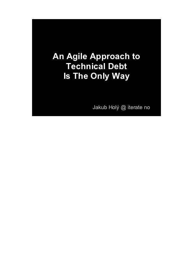 An Agile Approach to   Technical Debt  Is The Only Way         Jakub Holý @ iterate no