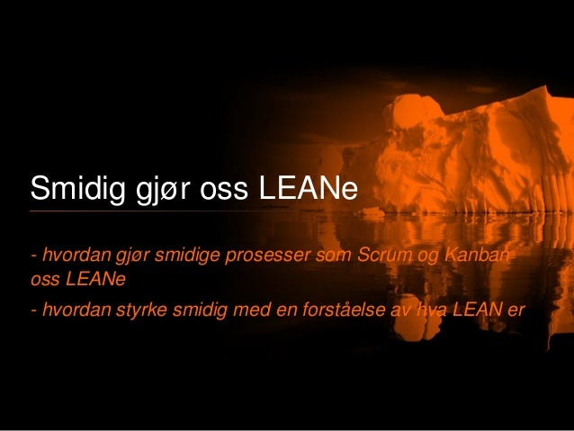 Smidig gjør oss LEANe - hvordan gjør smidige prosesser som Scrum og Kanban oss LEANe - hvordan styrke smidig med en forstå...