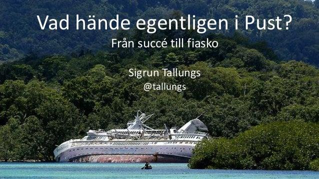 1 Vad hände egentligen i Pust? Från succé till fiasko Sigrun Tallungs @tallungs