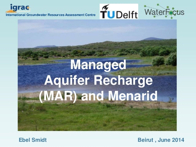 Managed Aquifer Recharge (MAR) and Menarid International Groundwater Resources Assessment Centre Beirut , June 2014Ebel Sm...