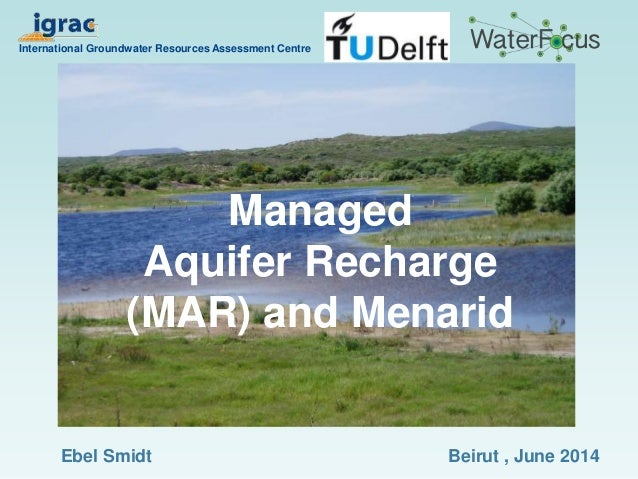 Managed Aquifer Recharge (MAR) and Menarid International Groundwater Resources Assessment Centre Beirut , June 2014Ebel Sm...