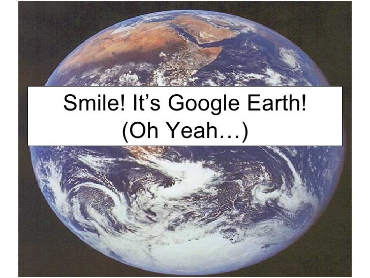 Smile! It's Google Earth! (Oh Yeah…)