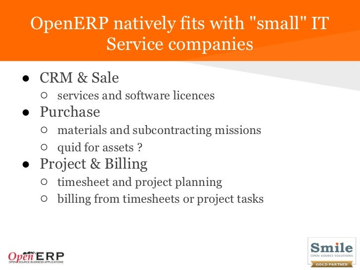 """OpenERP natively fits with """"small"""" IT        Service companies● CRM & Sale  ○ services and software licences● Purchase  ○ ..."""