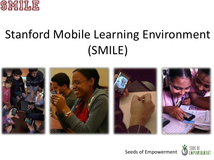 Stanford Mobile Learning Environment               (SMILE)                     Seeds of Empowerment