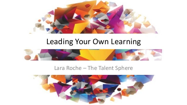 Leading Your Own Learning Lara Roche – The Talent Sphere