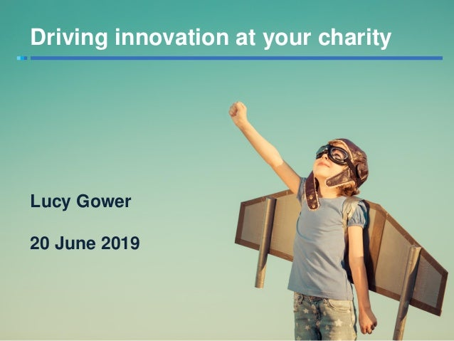 Lucy Gower 20 June 2019 Driving innovation at your charity