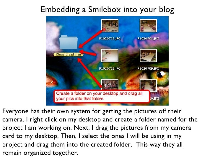 Embedding a Smilebox into your blog Everyone has their own system for getting the pictures off their camera. I right click...