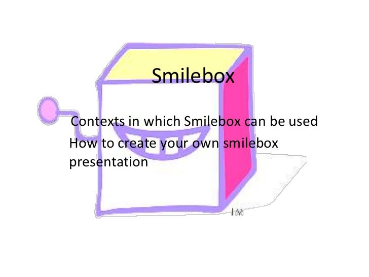 Smilebox<br />Contexts in which Smilebox can be used<br />How to create your own smilebox presentation<br />