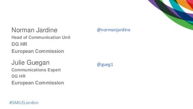 #SMiLELondon Norman Jardine Head of Communication Unit DG HR European Commission Julie Guegan Communications Expert DG HR ...