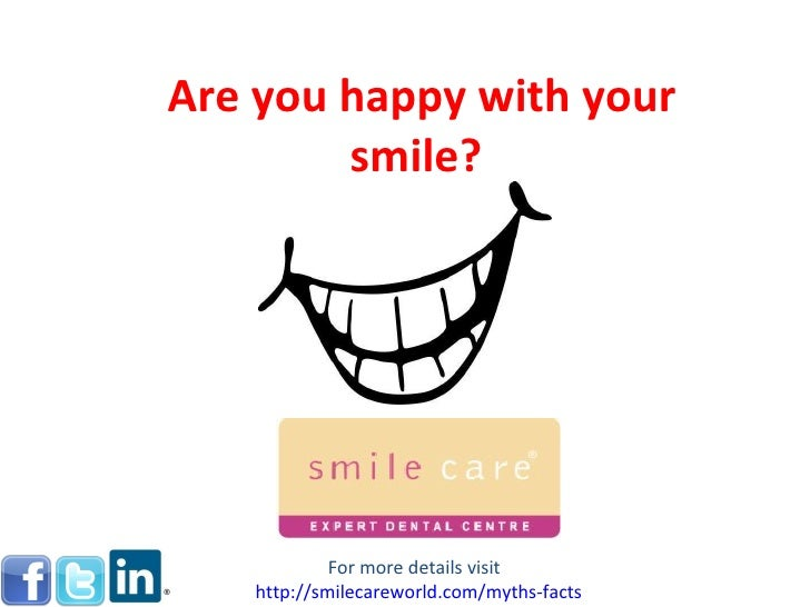 Are you happy with your smile?  For more details visit  http:// smilecareworld.com /myths-facts