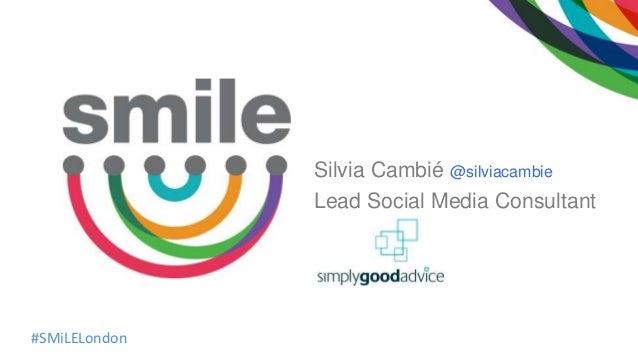 #SMiLELondon Silvia Cambié @silviacambie Lead Social Media Consultant