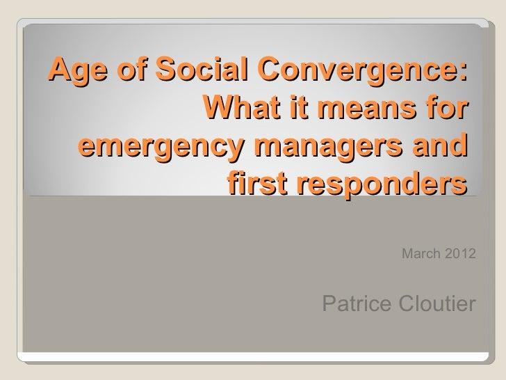 Age of Social Convergence:         What it means for emergency managers and           first responders                    ...