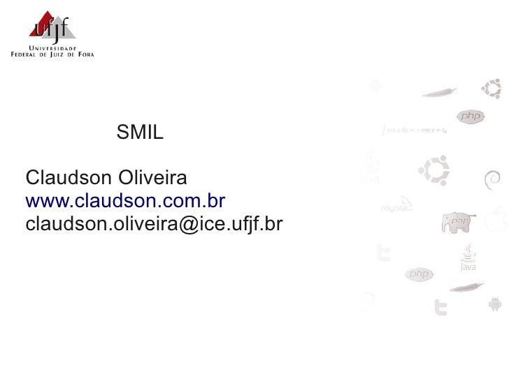 SMIL  Claudson Oliveira www.claudson.com.br claudson.oliveira@ice.ufjf.br
