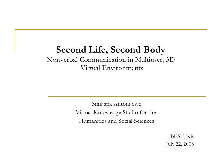 Second Life, Second Body  Nonverbal Communication in Multiuser, 3D  Virtual Environments Smiljana Antonijevi ć Virtual Kno...