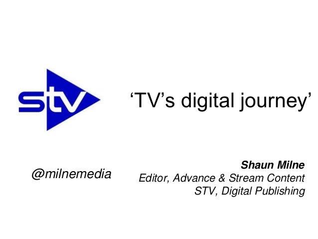 Shaun Milne Editor, Advance & Stream Content STV, Digital Publishing 'TV's digital journey' @milnemedia