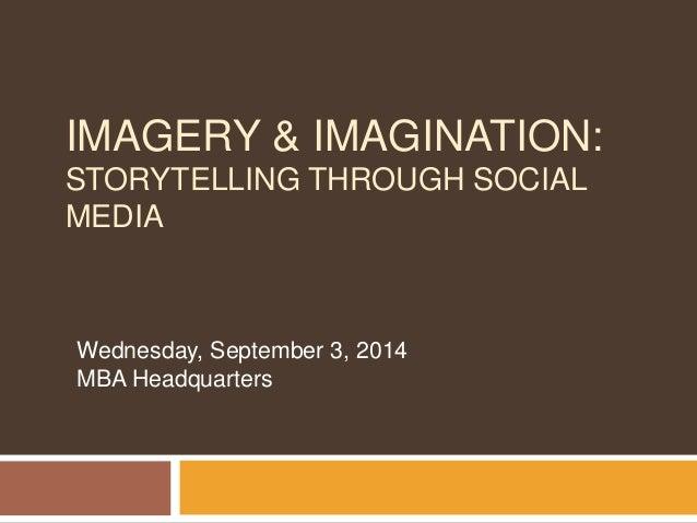 IMAGERY & IMAGINATION:  STORYTELLING THROUGH SOCIAL  MEDIA  Wednesday, September 3, 2014  MBA Headquarters