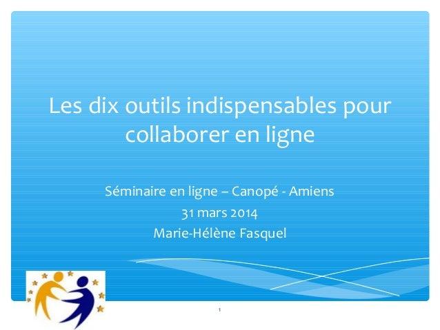 Les dix outils indispensables pour collaborer en ligne Séminaire en ligne – Canopé - Amiens 31 mars 2014 Marie-Hélène Fasq...