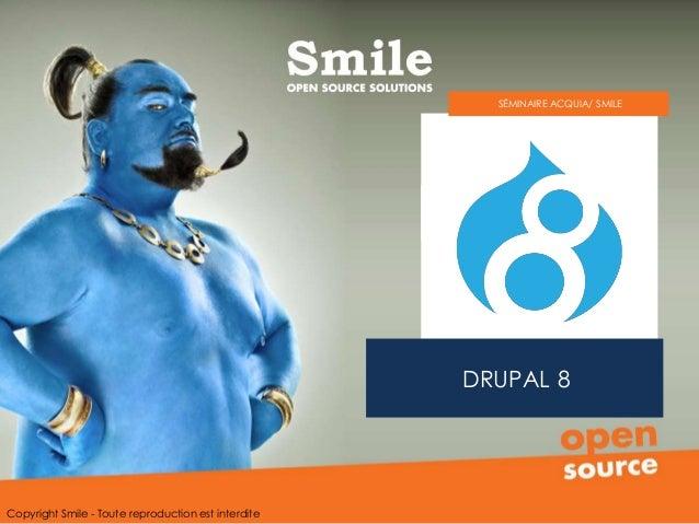 DRUPAL 8 SÉMINAIRE ACQUIA/ SMILE Copyright Smile - Toute reproduction est interdite