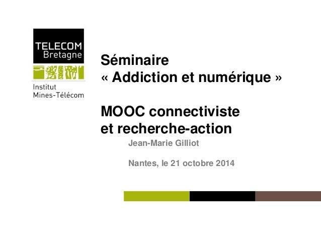 Séminaire  « Addiction et numérique »  MOOC connectiviste  et recherche-action  Institut Mines-Télécom  Jean-Marie Gilliot...