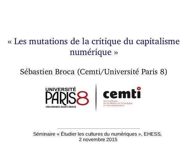 Séminaire « Étudier les cultures du numériques », EHESS, 2 novembre 2015 «Lesmutationsdelacritiqueducapitalisme nu...
