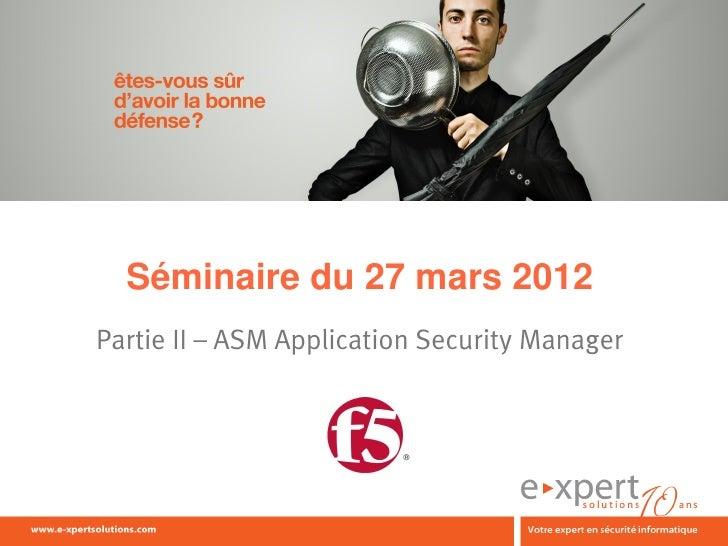 Séminaire du 27 mars 2012Partie II – ASM Application Security Manager                                 1