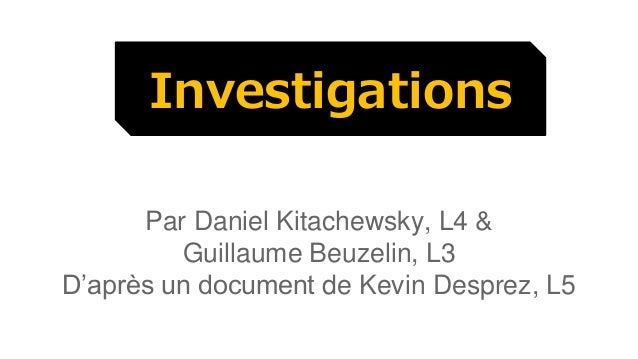 Investigations  Par Daniel Kitachewsky, L4 &  Guillaume Beuzelin, L3  D'après un document de Kevin Desprez, L5