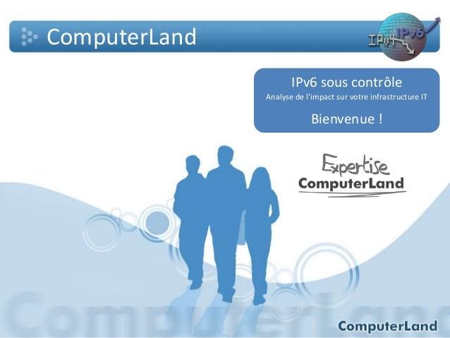 ComputerLand IPv6 sous contrôle Analyse de l'impact sur votre infrastructure IT  Bienvenue !