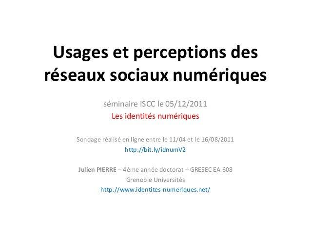 Usages et perceptions desréseaux sociaux numériques            séminaire ISCC le 05/12/2011              Les identités num...