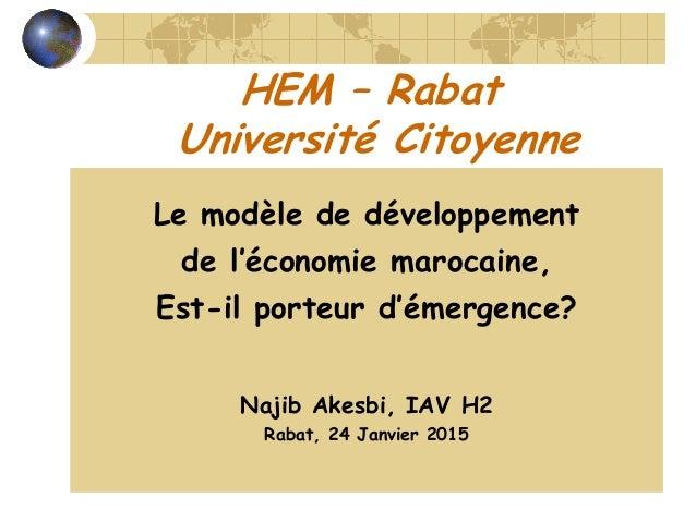 HEM – Rabat Université Citoyenne Le modèle de développement de l'économie marocaine, Est-il porteur d'émergence? Najib Ake...