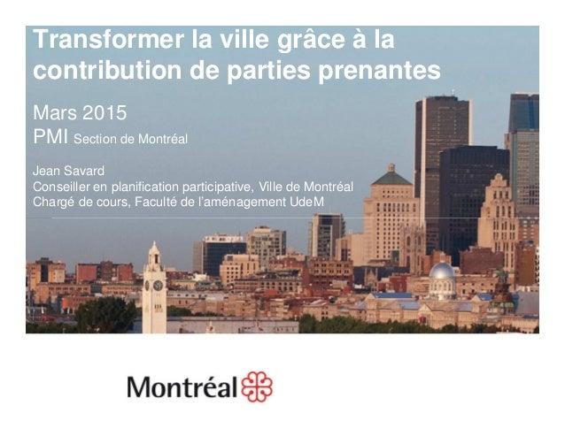 1 Transformer la ville grâce à la contribution de parties prenantes Mars 2015 PMI Section de Montréal Jean Savard Conseill...