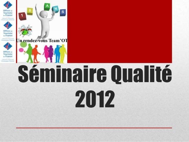 Un rendez-vous Team'OTSéminaire Qualité     2012