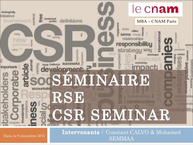SÉMINAIRE RSE CSR SEMINAR Intervenants : Constant CALVO & Mohamed SEMMAA MBA – CNAM Paris Paris, le 9 décembre 2011