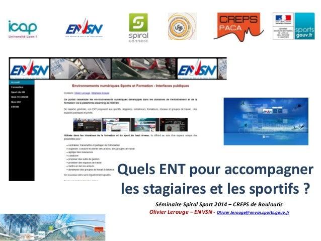 Séminaire Spiral Sport 2014 – CREPS de Boulouris Olivier Lerouge – ENVSN - Olivier.lerouge@envsn.sports.gouv.fr Quels ENT ...